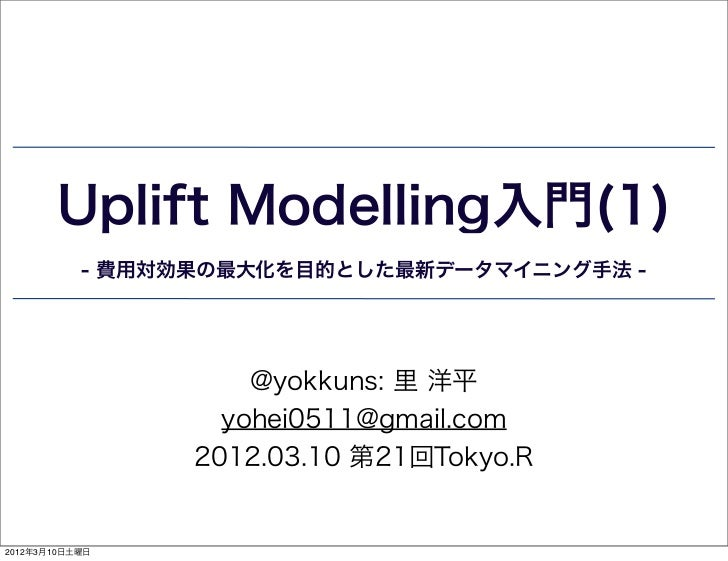 Uplift Modelling入門(1)           - 費用対効果の最大化を目的とした最新データマイニング手法 -                     @yokkuns: 里 洋平                   yohei...