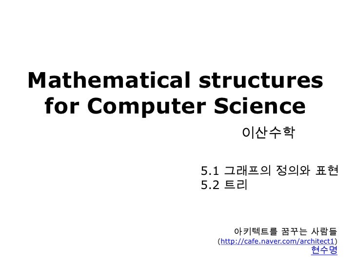 Mathematical structuresfor Computer Science이산수학<br />5.1 그래프의 정의와 표현<br />5.2 트리<br />아키텍트를 꿈꾸는 사람들<br />(http://cafe.nave...