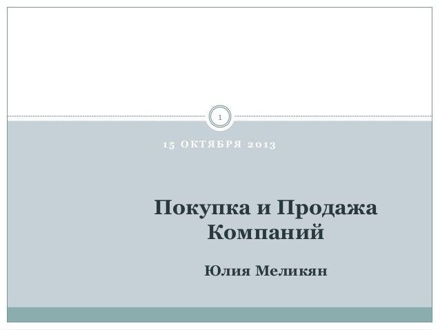 1 5 О К Т Я Б Р Я 2 0 1 3 1 Покупка и Продажа Компаний Юлия Меликян