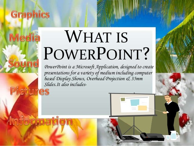 WHAT IS POWERPOINT? PowerPoint is a Microsoft Application, designed to create presentations for a variety of medium includ...