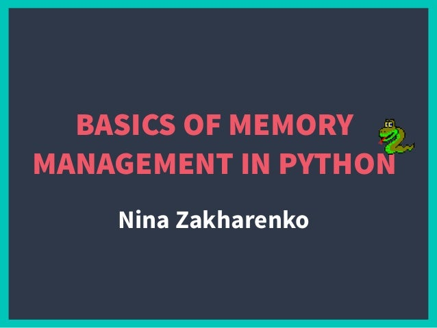 BASICS OF MEMORY MANAGEMENT IN PYTHON Nina Zakharenko