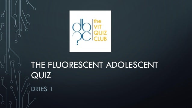 THE FLUORESCENT ADOLESCENT QUIZ DRIES 1
