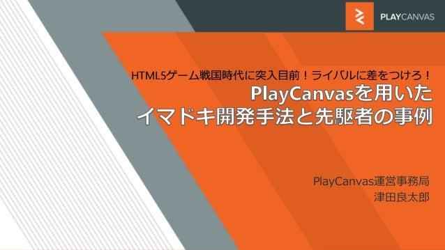HTML5ゲーム戦国時代に突入目前!ライバルに差をつけろ! PlayCanvas運営事務局 津田良太郎