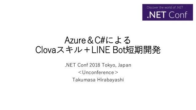 Azure&C#による Clovaスキル+LINE Bot短期開発 .NET Conf 2018 Tokyo, Japan <Unconference> Takumasa Hirabayashi