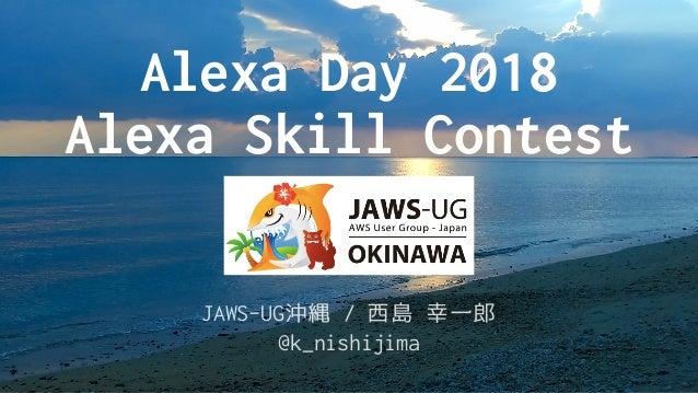 @k_nishijima Alexa Day 2018 Alexa Skill Contest JAWS-UG沖縄 / 西島 幸一郎 @k_nishijima