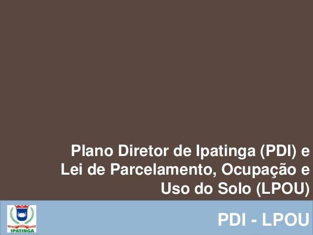 Plano Diretor de Ipatinga (PDI) e Lei de Parcelamento, Ocupação e Uso do Solo (LPOU) PDI - LPOU