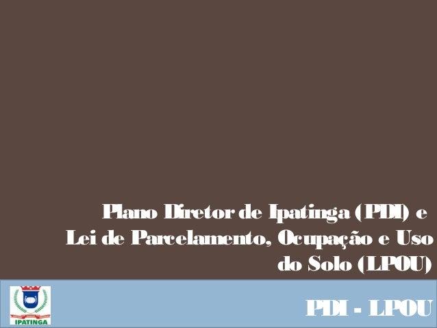 Plano Diretorde Ipatinga (PDI) e Lei de Parcelamento, Ocupação e Uso do Solo (LPOU) PDI - LPOU