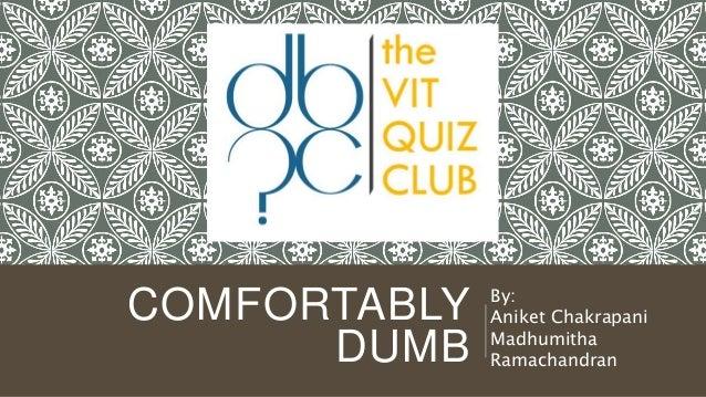 COMFORTABLY DUMB By: Aniket Chakrapani Madhumitha Ramachandran