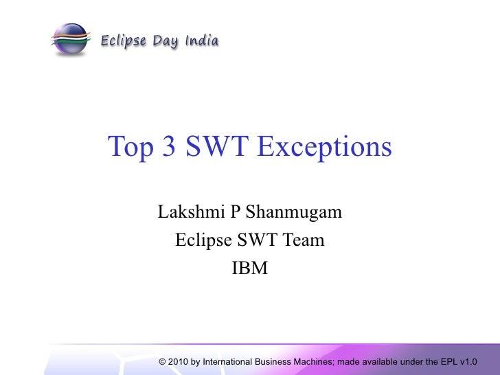 Top 3 SWT Exceptions Lakshmi P Shanmugam Eclipse SWT Team IBM