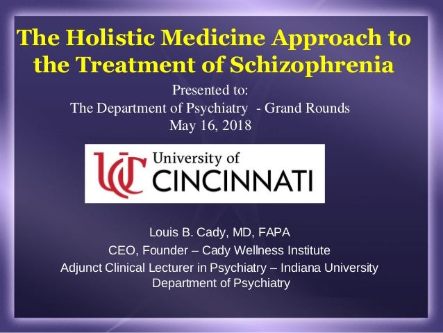The Holistic Medicine Approach to the Treatment of Schizophrenia Louis B. Cady, MD, FAPA CEO, Founder – Cady Wellness Inst...