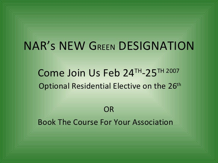 NAR's NEW G REEN  DESIGNATION Come Join Us Feb 24 TH -25 TH 2007   Optional Residential Elective on the 26 th OR  Book The...