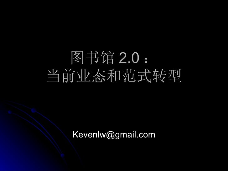 图书馆 2.0 : 当前业态和范式转型 [email_address]