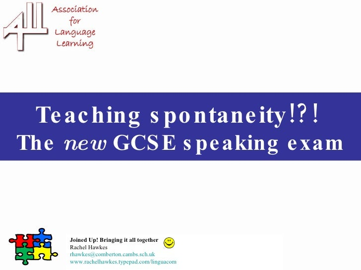 Teaching spontaneity!?!  The  new  GCSE speaking exam Joined Up! Bringing it all together Rachel Hawkes  [email_address] w...
