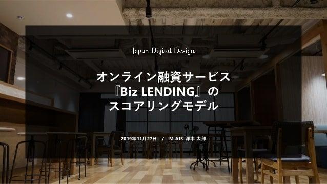 オンライン融資サービス 『Biz LENDING』の スコアリングモデル 2019年11月27日 / M-AIS 澤木 太郎