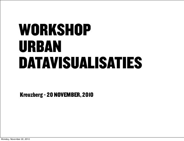 WORKSHOP URBAN DATAVISUALISATIES Kreuzberg - 20 NOVEMBER, 2010 Monday, November 22, 2010