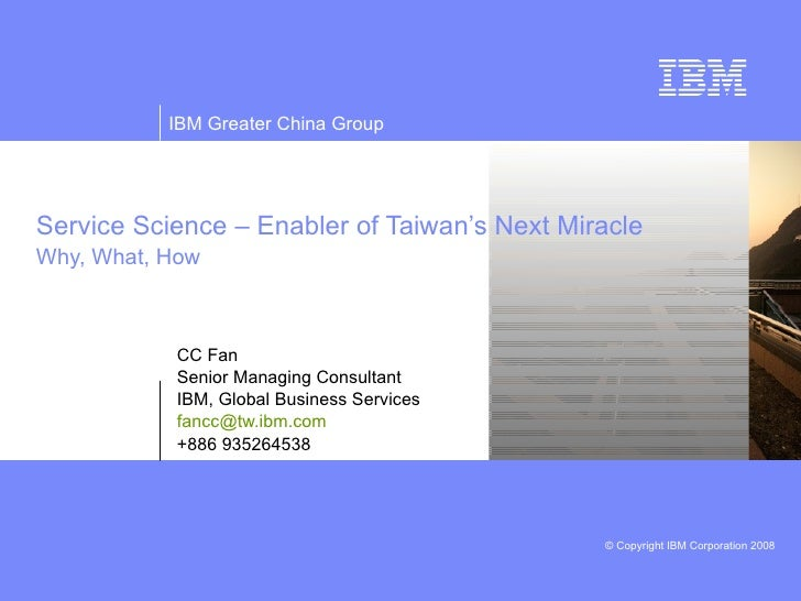 Service Science – Enabler of Taiwan's Next Miracle Why, What, How CC Fan Senior Managing Consultant IBM, Global Business S...