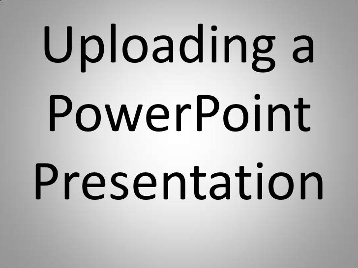 Uploading a PowerPoint Presentation<br />