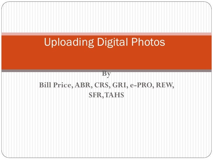 Uploading Digital Photos                    By Bill Price, ABR, CRS, GRI, e-PRO, REW,                SFR, TAHS