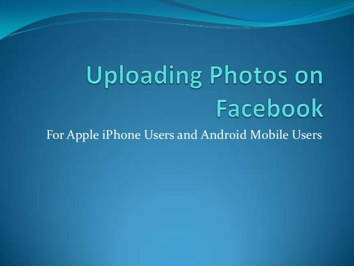 Uploading Photos on Facebook<br />For Apple iPhone Users and Android Mobile Users<br />