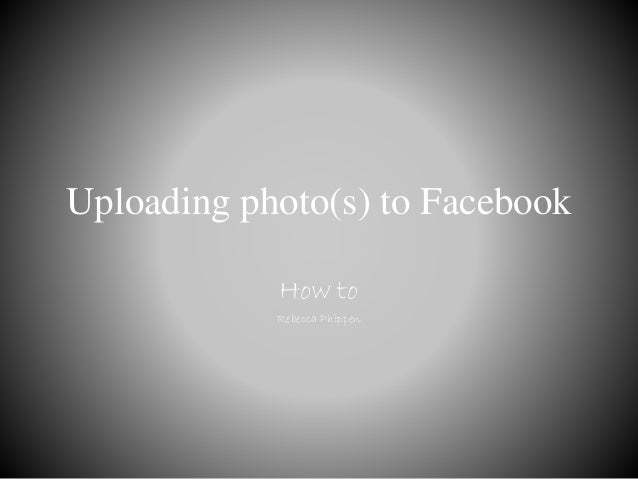 Uploading photo(s) to Facebook How to Rebecca Phippen