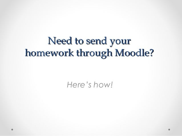 Need to send yourNeed to send your homework through Moodle?homework through Moodle? Here's how!