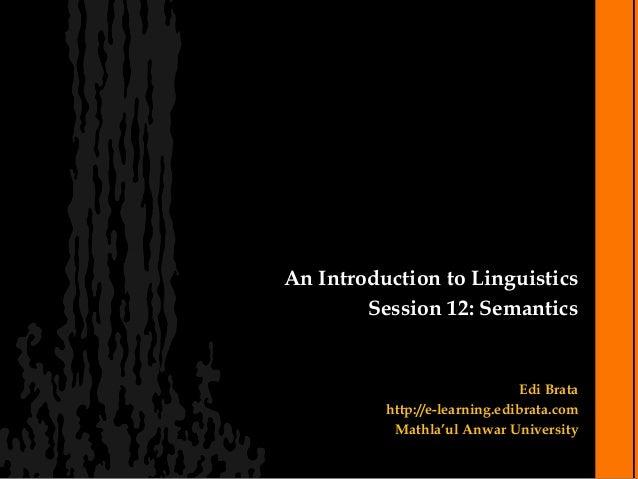 An Introduction to Linguistics        Session 12: Semantics                               Edi Brata          http://e-lear...