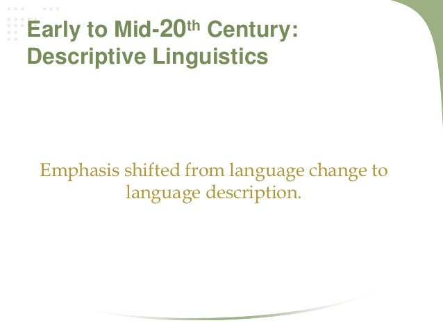 descriptive linguistics Descriptive linguistics are the study of the formation and meaning of speech, specifically the sounds of language and the way those sounds are produced to create meaning.