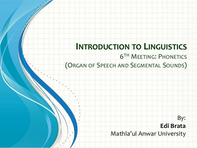 INTRODUCTION TO LINGUISTICS 6TH MEETING: PHONETICS (ORGAN OF SPEECH AND SEGMENTAL SOUNDS) By: Edi Brata Mathla'ul Anwar Un...