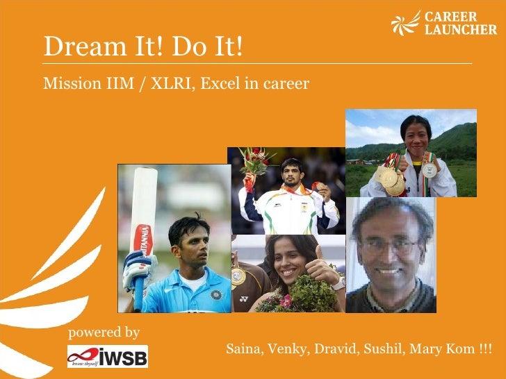 Dream It! Do It!  Mission IIM / XLRI, Excel in career Saina, Venky, Dravid, Sushil, Mary Kom !!! powered by