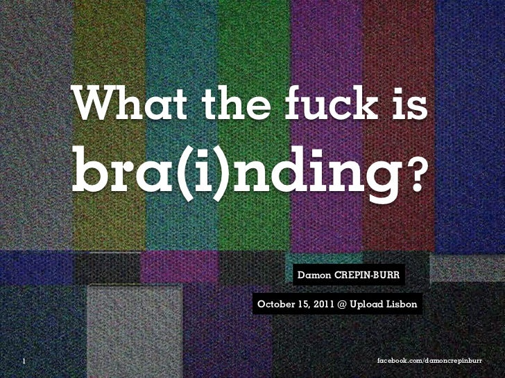What the fuck is    bra(i)nding?                    Damon CREPIN-BURR            October 15, 2011 @ Upload Lisbon1        ...