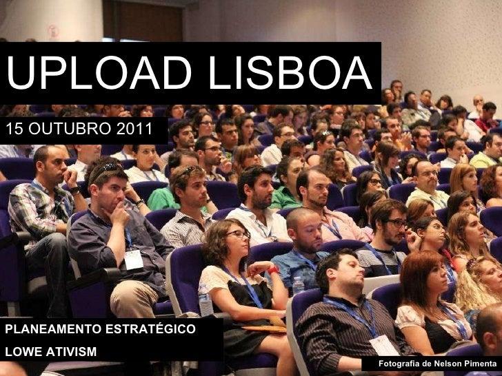 UPLOAD LISBOA <ul><li>15 OUTUBRO 2011 </li></ul>PLANEAMENTO ESTRATÉGICO LOWE ATIVISM Fotografia de Nelson Pimenta