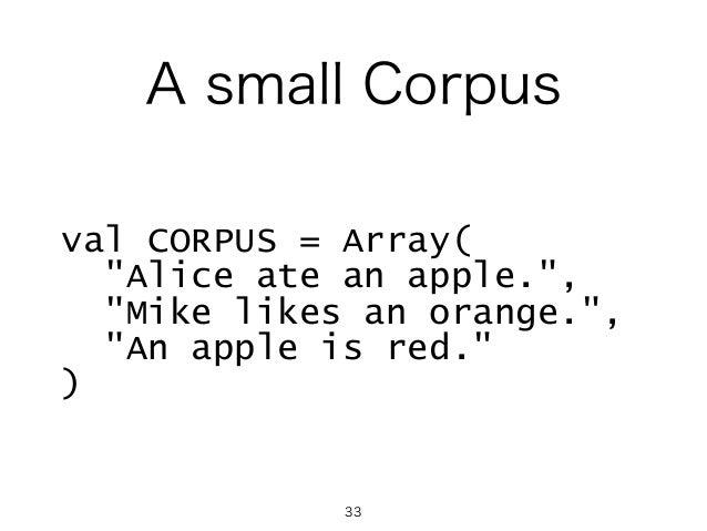 "A small Corpus val CORPUS = Array( ""Alice ate an apple."", ""Mike likes an orange."", ""An apple is red."" ) 33"
