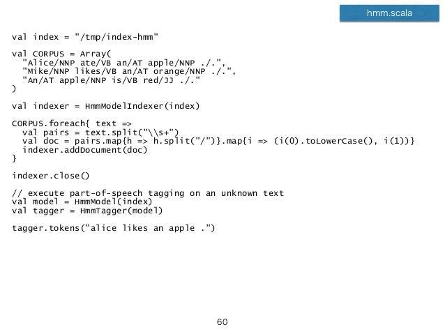"val index = ""/tmp/index-hmm"" val CORPUS = Array( ""Alice/NNP ate/VB an/AT apple/NNP ./."", ""Mike/NNP likes/VB an/AT orange/N..."