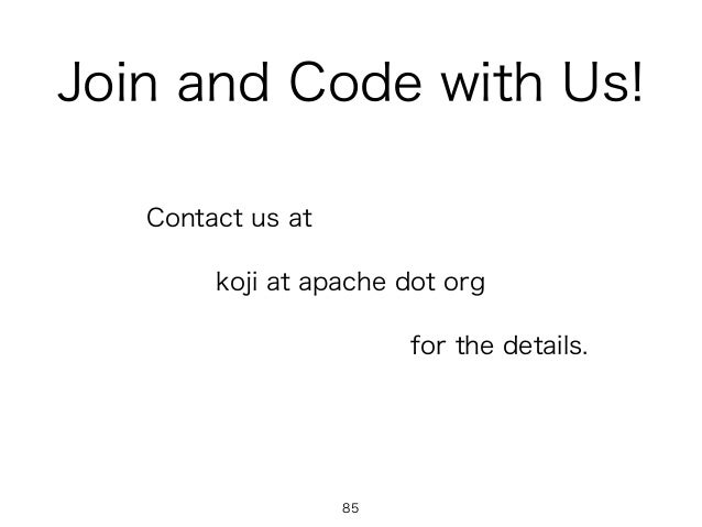 Join and Code with Us! Contact us at koji at apache dot org for the details. 85