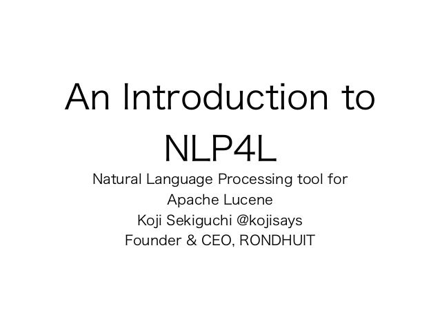 An Introduction to NLP4L Natural Language Processing tool for Apache Lucene Koji Sekiguchi @kojisays Founder & CEO, RONDHU...