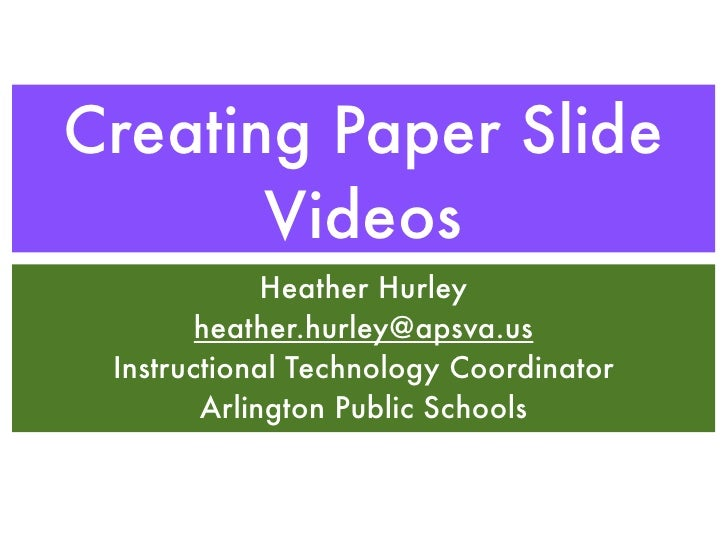 Creating Paper Slide       Videos             Heather Hurley        heather.hurley@apsva.us Instructional Technology Coord...