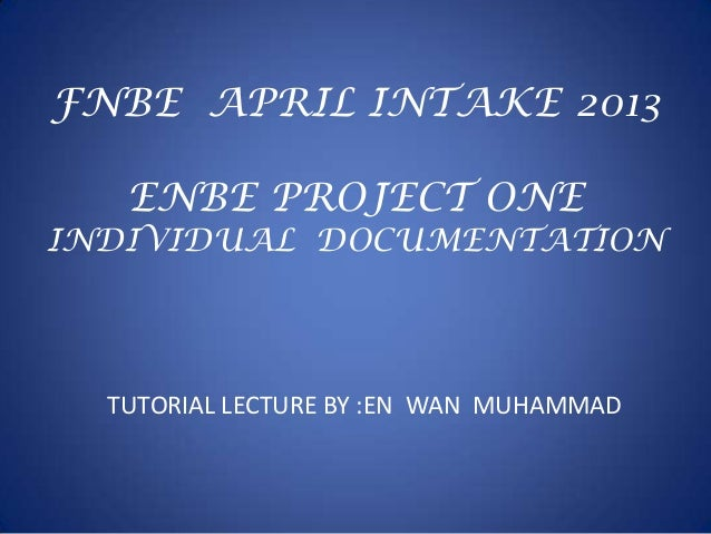 FNBE APRIL INTAKE 2013ENBE PROJECT ONEINDIVIDUAL DOCUMENTATIONTUTORIAL LECTURE BY :EN WAN MUHAMMAD