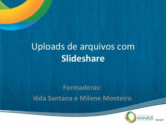 Uploads de arquivos com Slideshare Formadoras: Iêda Santana e Milene Monteiro