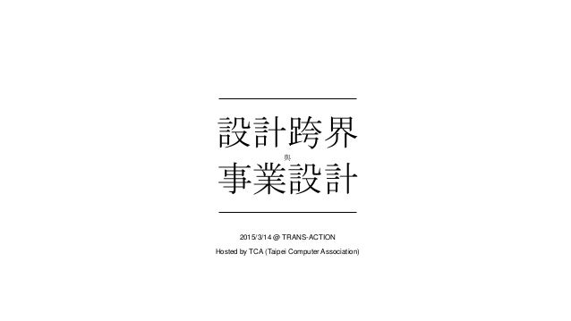 設計跨界與 事業設計 2015/3/14 @ TRANS-ACTION Hosted by TCA (Taipei Computer Association)