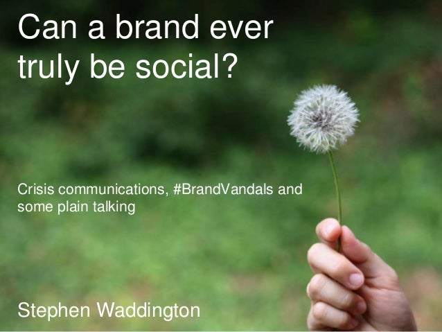 Can a brand ever  truly be social?  Crisis communications, #BrandVandals and  some plain talking  Stephen 1   04.10.2014  ...
