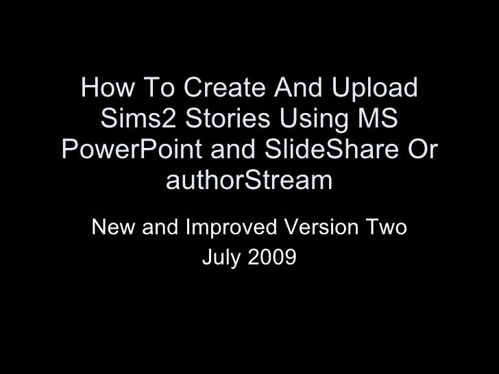 How To Create And Upload   Sims2 Stories Using MS PowerPoint and SlideShare Or        authorStream   New and Improved Vers...