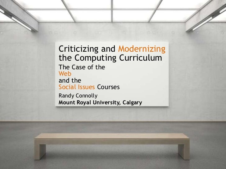 Criticizing and Modernizingthe Computing CurriculumThe Case of theWeband theSocial Issues CoursesRandy ConnollyMount Royal...