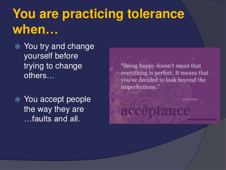 You are practicing tolerancewhen…   You try and change    yourself before    trying to change    others…   You accept pe...