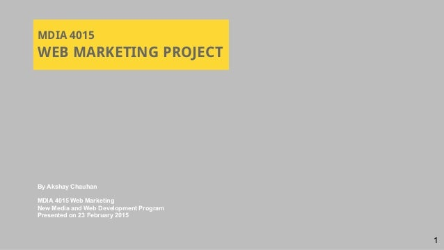 MDIA 4015 WEB MARKETING PROJECT By Akshay Chauhan MDIA 4015 Web Marketing New Media and Web Development Program Presented ...