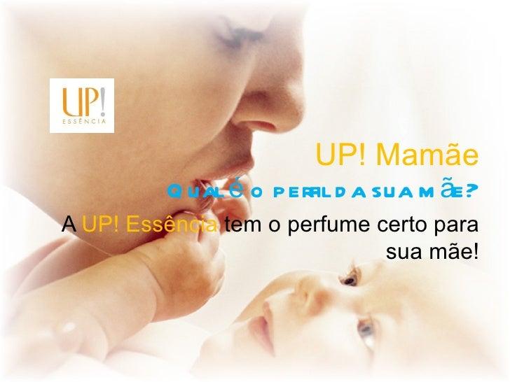 UP! Mamãe         Q ual é o perfil d a sua m ãe?A UP! Essência tem o perfume certo para                              sua m...