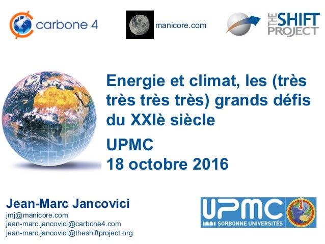 manicore.com Energie et climat, les (très très très très) grands défis du XXIè siècle Jean-Marc Jancovici jmj@manicore.com...