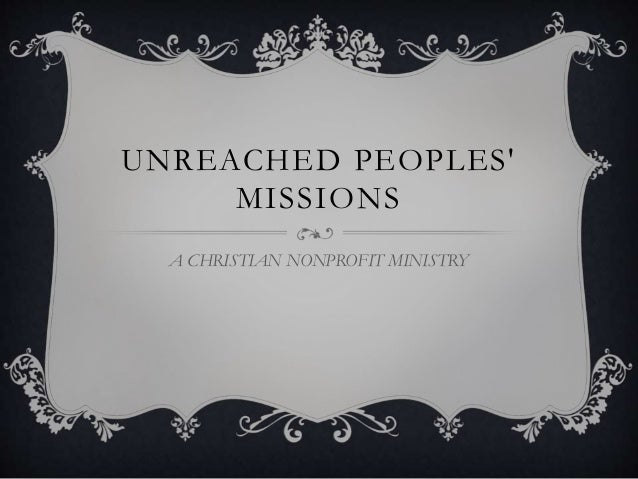 UNREACHED PEOPLES' MISSIONS A CHRISTIAN NONPROFIT MINISTRY