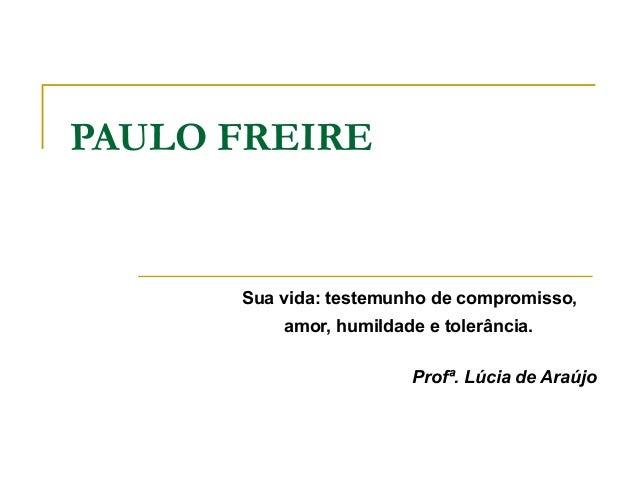 PAULO FREIRE Sua vida: testemunho de compromisso, amor, humildade e tolerância. Profª. Lúcia de Araújo