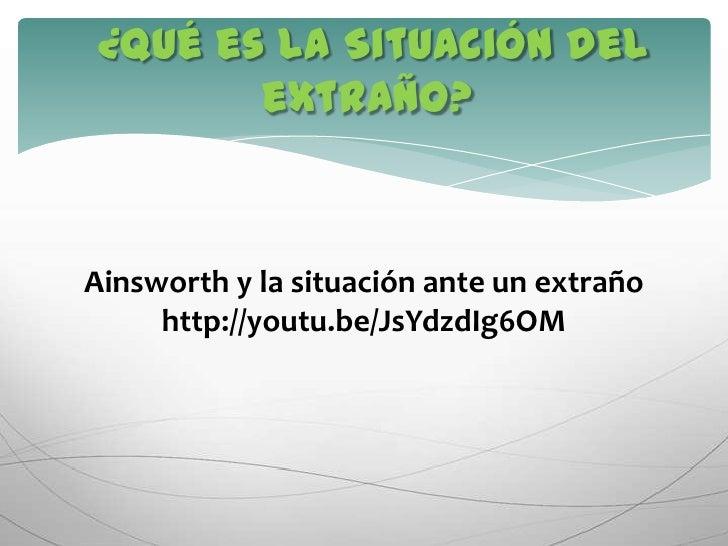 ¿Qué es la Situación del extraño?<br />Ainsworth y la situación ante un extraño<br />http://youtu.be/JsYdzdIg6OM<br />