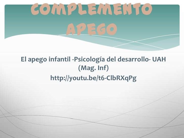 El apego infantil -Psicología del desarrollo- UAH (Mag. Inf) <br />http://youtu.be/t6-ClbRXqPg<br />Complemento apego<br />